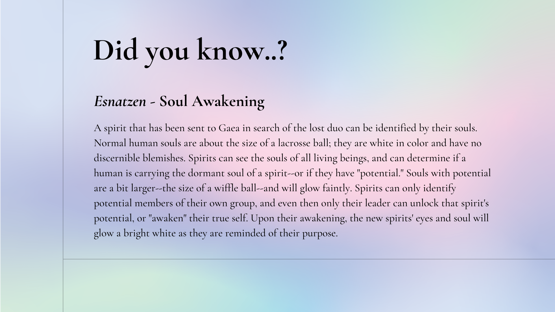 """Did you know: Esnatzen - Soul Awakening. A spirit that has been sent to Gaea in search of the lost duo can be identified by their souls. Normal human souls are about the size of a lacrosse ball; they are white in color and have no discernible blemishes. Spirits can see the souls of all living beings, and can determine if a human is carrying the dormant soul of a spirit--or if they have """"potential."""" Souls with potential are a bit larger--the size of a wiffle ball--and will glow faintly. Spirits can only identify potential members of their own group, and even then only their leader can unlock that spirit's potential, or """"awaken"""" their true self. Upon their awakening, the new spirits' eyes and soul will glow a bright white as they are reminded of their purpose."""