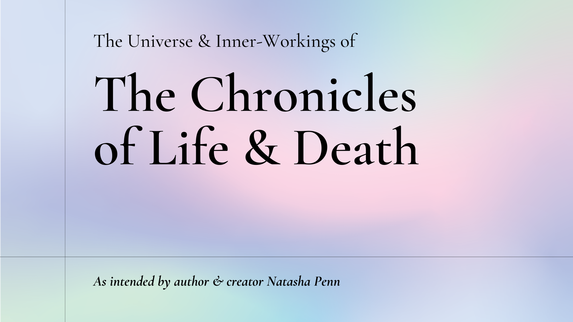 Text: The Universe and Inner-Workings of The Chronicles of Life and Death, as intended by author and creator Natasha Penn.